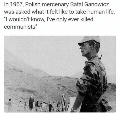 "Life, Memes, and 🤖: In 1967, Polish mercenary Rafal Ganowicz  was asked what it felt like to take human life,  ""I wouldn't know, I've only ever killed  communists"""