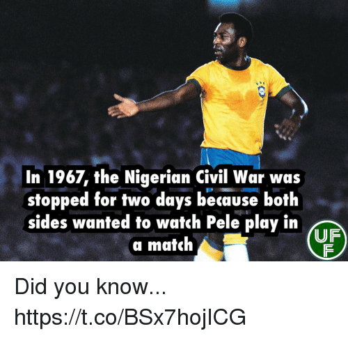 Memes, Civil War, and Match: In 1967, the Nigerian Civil War was  stopped for two days because both  sides wanted to watch Pele play in  a match  UF Did you know... https://t.co/BSx7hojICG