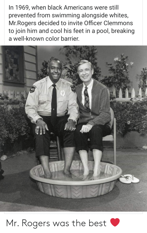 Best, Black, and Cool: In 1969, when black Americans were still  prevented from swimming alongside whites,  Mr.Rogers decided to invite Officer Clemmons  to join him and cool his feet in a pool, breaking  a well-known color barrier. Mr. Rogers was the best ❤