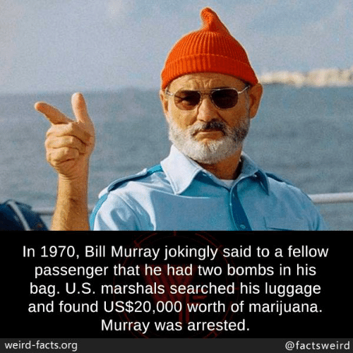 Facts, Memes, and Weird: In 1970, Bill Murray jokingly said to a fellow  passenger that he had two bombs in his  bag. U.S. marshals searched his luggage  and found US$20,000 worth of marijuana.  Murray was arrested.  weird-facts.org  @factsweird