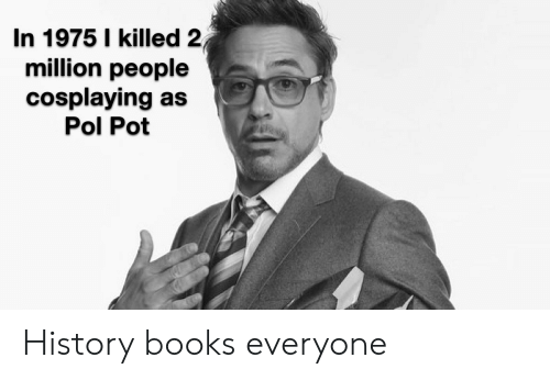 Pol Pot: In 1975 I killed 2  million people  cosplaying as  Pol Pot History books everyone