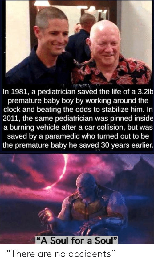 "clock: In 1981, a pediatrician saved the life of a 3.2lb  premature baby boy by working around the  clock and beating the odds to stabilize him. In  2011, the same pediatrician was pinned inside  a burning vehicle after a car collision, but was  saved by a paramedic who turned out to be  the premature baby he saved 30 years earlier.  ""A Soul fora Soul"" ""There are no accidents"""
