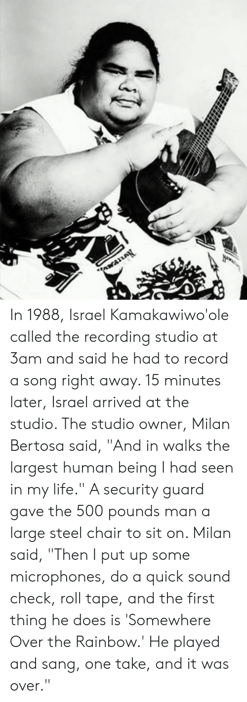 "Life, Memes, and Sang: In 1988, Israel Kamakawiwo'ole called the recording studio at 3am and said he had to record a song right away. 15 minutes later, Israel arrived at the studio. The studio owner, Milan Bertosa said, ""And in walks the largest human being I had seen in my life."" A security guard gave the 500 pounds man a large steel chair to sit on. Milan said, ""Then I put up some microphones, do a quick sound check, roll tape, and the first thing he does is 'Somewhere Over the Rainbow.' He played and sang, one take, and it was over."""