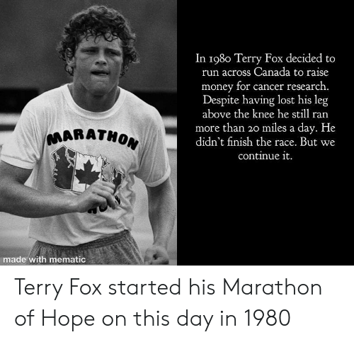 Money, Run, and Lost: In 198o Terry Fox decided to  run across Canada to raise  money for cancer research.  Despite having lost his leg  above the knee he still ran  more than 3o miles a day. He  didn't finish the race. But we  continue it  MARATHO  made with mematic Terry Fox started his Marathon of Hope on this day in 1980