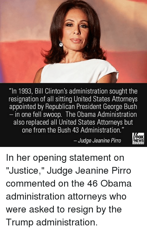 """Resignated: """"In 1993, Bill Clinton's administration sought the  resignation of all sitting United States Attorneys  appointed by Republican President George Bush  in one fell swoop. The Obama Administration  also replaced all United States Attorneys but  one from the Bush 43 Administration.""""  FOX  Judge Jeanine Pirro  NEWS In her opening statement on """"Justice,"""" Judge Jeanine Pirro commented on the 46 Obama administration attorneys who were asked to resign by the Trump administration."""