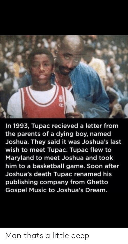 Basketball, Ghetto, and Music: In 1993, Tupac recieved a letter from  the parents of a dying boy, named  Joshua. They said it was Joshua's last  wish to meet Tupac. Tupac flew to  Maryland to meet Joshua and took  him to a basketball game. Soon after  Joshua's death Tupac renamed his  publishing company from Ghetto  Gospel Music to Joshua's Dream. Man thats a little deep