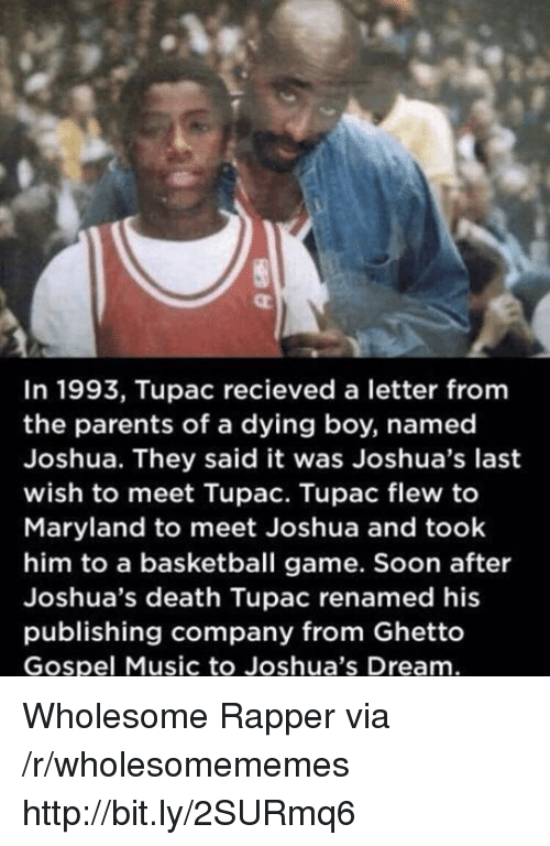 Tupac: In 1993, Tupac recieved a letter fromm  the parents of a dying boy, named  Joshua. They said it was Joshua's last  wish to meet Tupac. Tupac flew to  Maryland to meet Joshua and took  him to a basketball game. Soon after  Joshua's death Tupac renamed his  publishing company from Ghetto  Gospel Music to Joshua's Dream Wholesome Rapper via /r/wholesomememes http://bit.ly/2SURmq6