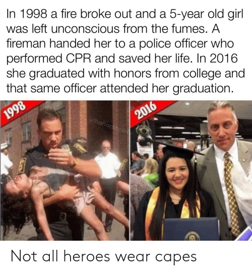 College, Fire, and Life: In 1998 a fire broke out and a 5-year old girl  was left unconscious from the fumes. A  fireman handed her to a police officer who  performed CPR and saved her life. In 2016  she graduated with honors from college and  that same officer attended her graduation.  2016  u/honorsocie  1998 Not all heroes wear capes