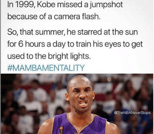 starred: In 1999, Kobe missed a jumpshot  because of a camera flash.  So, that summer, he starred at the sun  for 6 hours a day to train his eyes to get  used to the bright lights.  #MAMBAMENTALITY  @TheNBANeverStops