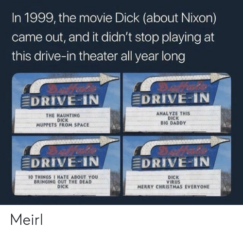 Haunting: In 1999, the movie Dick (about Nixon)  came out, and it didn't stop playing at  this drive-in theater all year long  EDRIVE IN  EDRIVE-IN  ANALYZE THIS  DICK  BIG DADDY  THE HAUNTING  DICK  MUPPETS FROM SPACE  EDRIVE-IN  EDRIVE-IN  10 THINGS 1 HATE ABOUT YOU  BRINGING OUT THE DEAD  DICK  DICK  VIRUS  MERRY CHRISTMAS EVERYONE Meirl