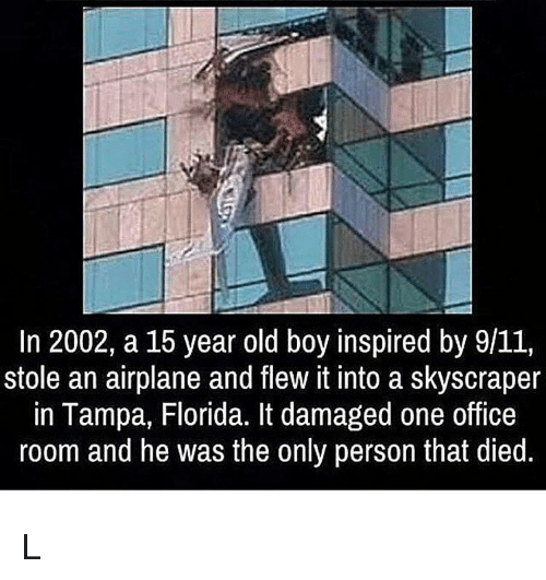 9/11, Memes, and Airplane: In 2002, a 15 year old boy inspired by 9/11,  stole an airplane and flew it into a skyscraper  in Tampa, Florida. It damaged one office  room and he was the only person that died L