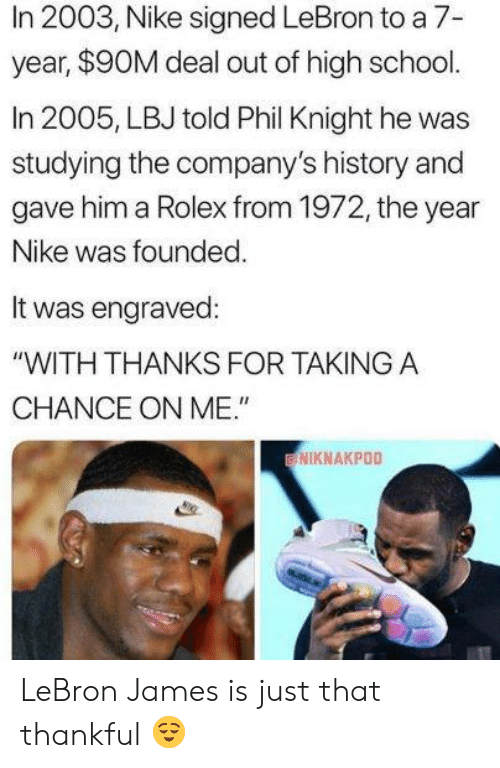 """LeBron James: In 2003, Nike signed LeBron to a 7-  year, $90M deal out of high school.  In 2005, LBJ told Phil Knight he was  studying the company's history and  gave him a Rolex from 1972, the year  Nike was founded  It was engraved:  """"WITH THANKS FOR TAKINGA  CHANCE ON ME.""""  NIKNAKPOO LeBron James is just that thankful 😌"""