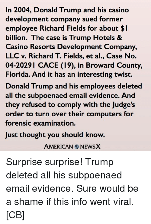 Computers, Memes, and Casino: In 2004, Donald Trump and his casino  development company sued former  employee Richard Fields for about l  billion. The case is Trump Hotels &  Casino Resorts Development Company,  LLC v. Richard T. Fields, et al., Case No.  04-2029 CACE (19), in Broward County,  Florida. And it has an interesting twist.  Donald Trump and his employees deleted  all the subpoenaed email evidence. And  they refused to comply with the Judge's  order to turn over their computers for  forensic examination.  Just thought you should know.  AMERICAN NEWSX Surprise surprise! Trump deleted all his subpoenaed email evidence. Sure would be a shame if this info went viral.  [CB]
