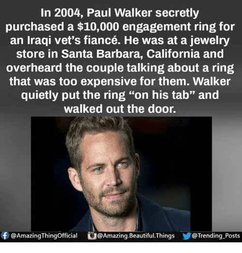 "Beautiful, Memes, and Paul Walker: In 2004, Paul Walker secretly  purchased a $10,000 engagement ring for  an Iraqi vet's fiancé. He was at a jewelry  store in Santa Barbara, California and  overheard the couple talking about a ring  that was too expensive for them. Walker  quietly put the ring ""on his tab"" and  walked out the door.  f @Amazing Thingofficial O@  @Amazing Beautiful Things @Trending Posts"