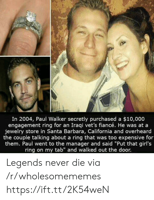 "Iraqi: In 2004, Paul Walker secretly purchased a $10,000  engagement ring for an Iraqi vet's fiancé. He was at a  jewelry store in Santa Barbara, California and overheard  the couple talking about a ring that was too expensive for  them. Paul went to the manager and said ""Put that girl's  ring on my tab"" and walked out the door. Legends never die via /r/wholesomememes https://ift.tt/2K54weN"