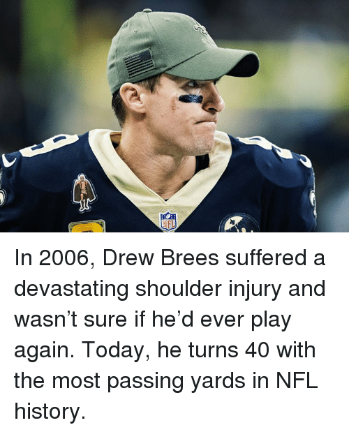 Drew Brees: In 2006, Drew Brees suffered a devastating shoulder injury and wasn't sure if he'd ever play again.  Today, he turns 40 with the most passing yards in NFL history.