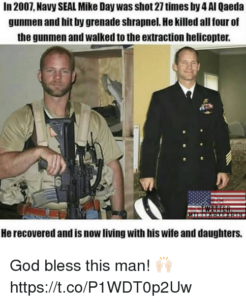 God, Memes, and Navy: In 2007, Navy SEAL Mike Day was shot 27 times by 4 AI Qaeda  gunmen and hit by grenade shrapnel. He killed all four of  the gunmen and walked to the extraction helicopter.  He recovered and is now living with his wife and daughters. God bless this man! 🙌🏻 https://t.co/P1WDT0p2Uw