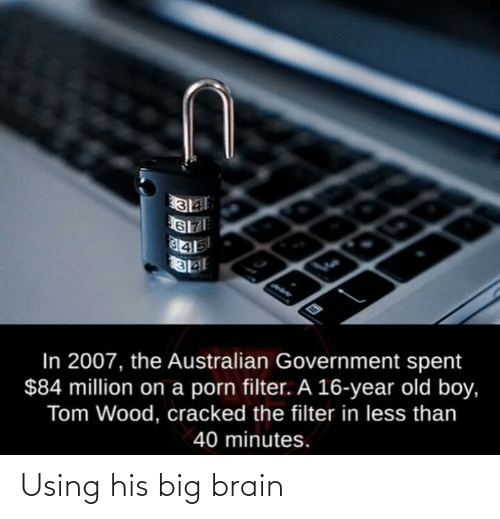 Cracked: In 2007, the Australian Government spent  $84 million on a porn filter. A 16-year old boy,  Tom Wood, cracked the filter in less than  40 minutes. Using his big brain