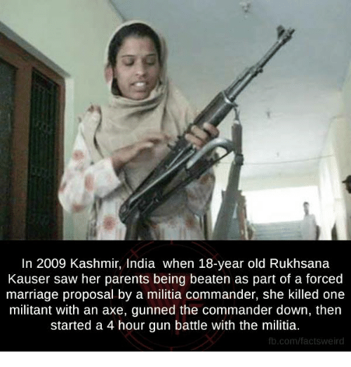 Memes, Militia, and 🤖: In 2009 Kashmir, India when 18-year old Rukhsana  Kauser saw her parents being beaten as part of a forced  marriage proposal by a militia commander, she killed one  militant with an axe, gunned the commander down, then  started a 4 hour gun battle with the militia.  fb.com/facts Weird