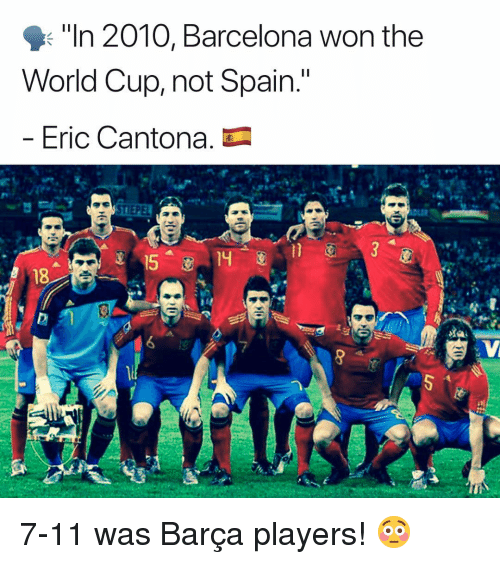 "7/11, Barcelona, and Memes: ""In 2010, Barcelona won the  World Cup, not Spain.""  Eric Cantona. 7-11 was Barça players! 😳"