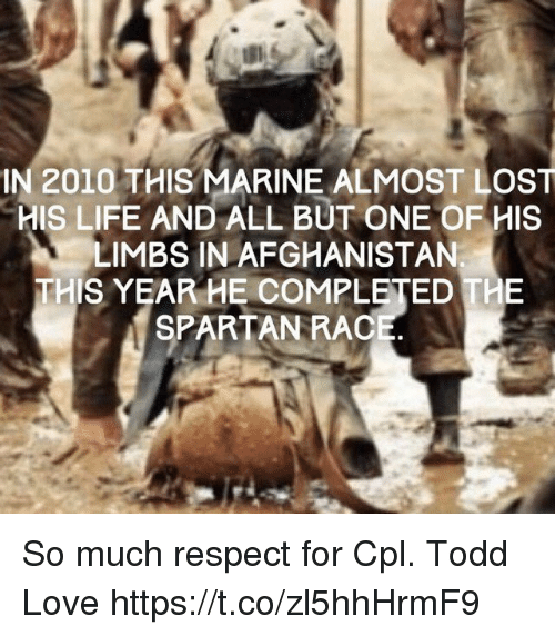 Life, Love, and Memes: IN 2010 THIS MARINE ALMOST LOST  HIS LIFE AND ALL BUT ONE OF HIS  LIMBS IN AFGHANISTAN  THIS YEAR HE COMPLETED THE  SPARTAN RAC So much respect for Cpl. Todd Love https://t.co/zl5hhHrmF9