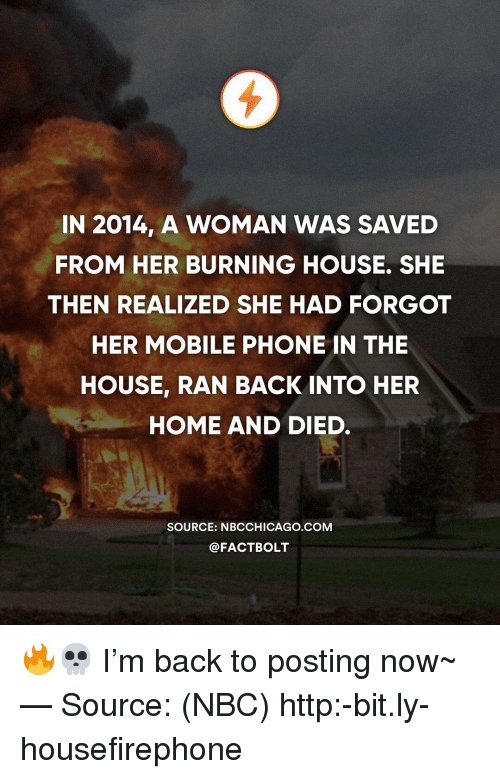 Memes, Phone, and Home: IN 2014, A WOMAN WAS SAVED  FROM HER BURNING HOUSE. SHE  THEN REALIZED SHE HAD FORGOT  HER MOBILE PHONE IN THE  HOUSE, RAN BACK INTO HER  HOME AND DIED.  SOURCE: NBCCHICAGO.COM  @FACTBOLT 🔥💀 I'm back to posting now~ — Source: (NBC) http:-bit.ly-housefirephone