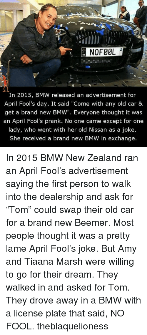 "branding: In 2015, BMW released an advertisement for  April Fool's day. It said ""Come with any old car &  get a brand new BMW"". Everyone thought it was  an April Fool's prank. No one came except for one  lady, who went with her old Nissan as a joke.  She received a brand new BMW in exchange. In 2015 BMW New Zealand ran an April Fool's advertisement saying the first person to walk into the dealership and ask for ""Tom"" could swap their old car for a brand new Beemer. Most people thought it was a pretty lame April Fool's joke. But Amy and Tiaana Marsh were willing to go for their dream. They walked in and asked for Tom. They drove away in a BMW with a license plate that said, NO FOOL. theblaquelioness"
