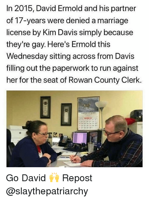 Marriage, Memes, and Run: In 2015, David Ermold and his partner  of 17-years were denied a marriage  license by Kim Davis simply because  they're gay. Here's Ermold this  Wednesday sitting across from Davis  filling out the paperwork to run against  her for the seat of Rowan County Clerk. Go David 🙌 Repost @slaythepatriarchy