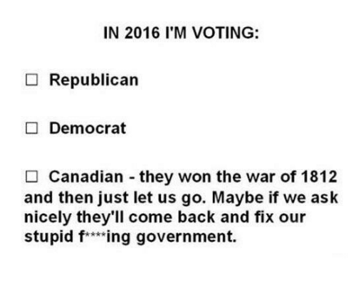 Voting Republican: IN 2016 I'M VOTING:  Republican  Democrat  Canadian they won the war of 1812  and then just let us go. Maybe if we ask  nicely they'll come back and fix our  stupid f ***ing government.