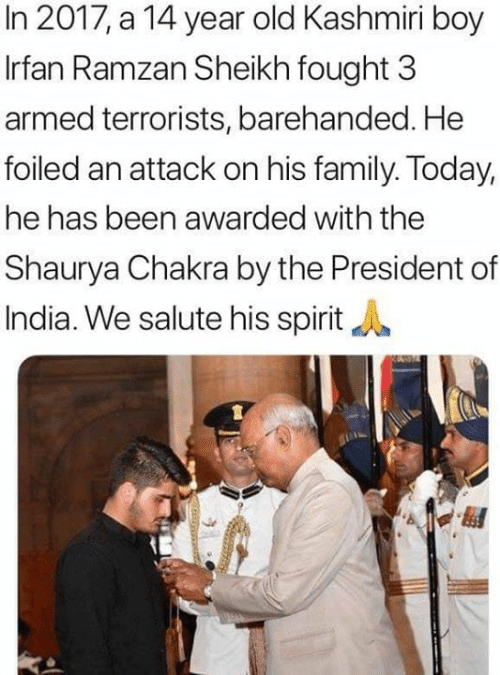 Family, Memes, and India: In 2017, a 14 year old Kashmiri boy  Irfan Ramzan Sheikh fought 3  armed terrorists, barehanded. He  foiled an attack on his family. Today,  he has been awarded with the  Shaurya Chakra by the President of  India. We salute his spirit