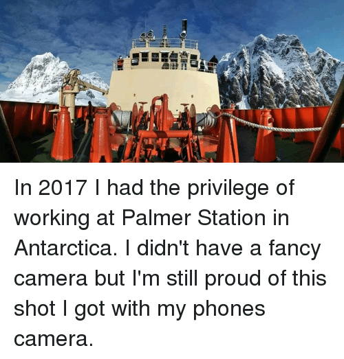 Phone, Camera, and Fancy: In 2017 I had the privilege of working at Palmer Station in Antarctica. I didn't have a fancy camera but I'm still proud of this shot I got with my phones camera.