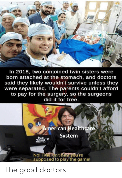 Parents, The Game, and American: In 2018, two conjoined twin sisters were  born attached at the stomach, and doctors  said they likely wouldn't survive unless they  were separated. The parents couldn't afford  to pay for the surgery, so the surgeons  did it for free.  American Healthcare  System  No! Tisisn't how you're  supposed to play the game! The good doctors