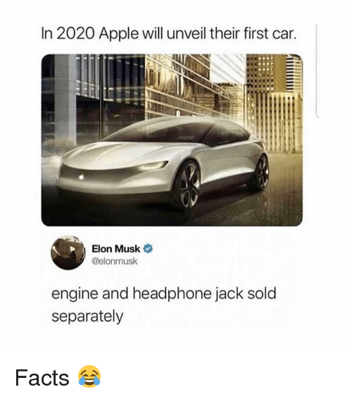 Apple, Facts, and Memes: In 2020 Apple will unveil their first car.  Elon Musk  @elonmusk  engine and headphone jack sold  separately Facts 😂