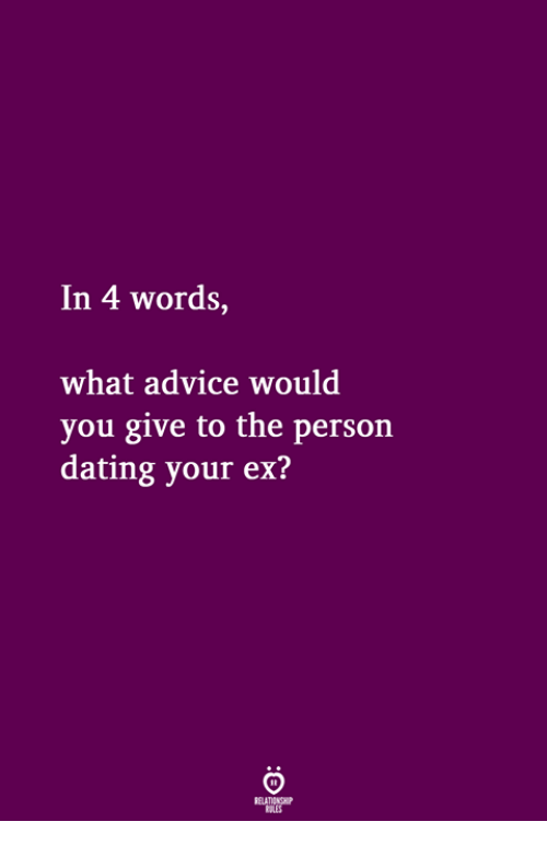 Advice, Dating, and Words: In 4 words,  what advice would  you give to the person  dating your ex?