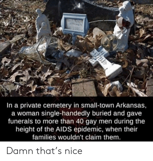 Arkansas, Nice, and Single: In a private cemetery in small-town Arkansas,  a woman single-handedly buried and gave  funerals to more than 40 gay men during the  height of the AIDS epidemic, when their  families wouldn't claim them Damn that's nice