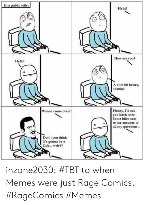 Come Over, Hello, and Memes: In a public toilet  Hello!  How are vou?  Hello!  A little bit better,  thanks!  Honey, I'l call  you back later.  Some idiot next  to me answers to  Wanna come over?  all my questions.  Don't you think  it's gonna be a  little... weird? inzane2030:  #TBT to when Memes were just Rage Comics. #RageComics #Memes