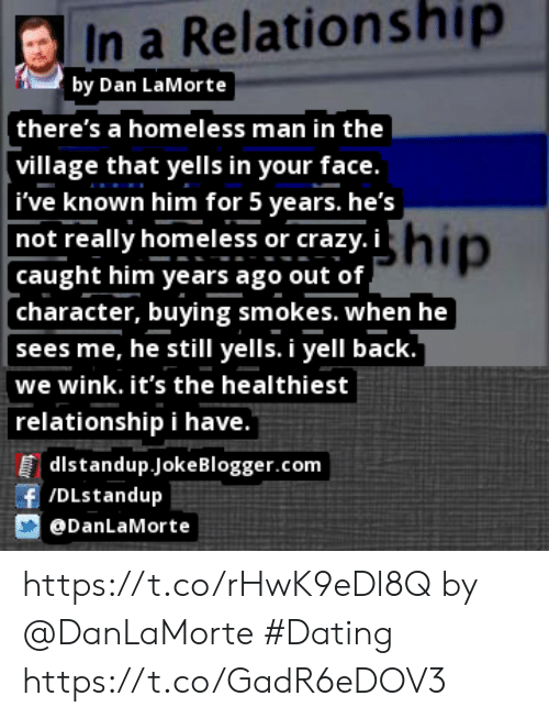 Crazy, Dating, and Homeless: In a Relationship  by Dan LaMorte  (there's a homeless man in the  village that yells in your face.  ive known him for 5 years. he's  not really homeless or crazy. ihip  caught him years ago out of  character, buying smokes. when he  sees me, he still yells. i yell back.  we wink. it's the healthiest  relationship i have.  |dlstandup.jokeBlogger.com  f /DLstandup  DanLaMorte https://t.co/rHwK9eDl8Q by @DanLaMorte #Dating https://t.co/GadR6eDOV3