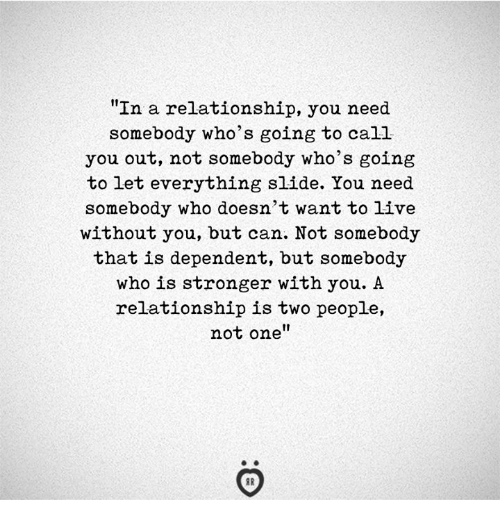 """Live, In a Relationship, and Who: """"In a relationship, you need  somebody who's going to call  you out, not somebody who's going  to let everything slide. You need  somebody who doesn't want to live  without you, but can. Not somebody  that is dependent, but somebody  who is stronger with you. A  relationship is two people,  not one"""""""