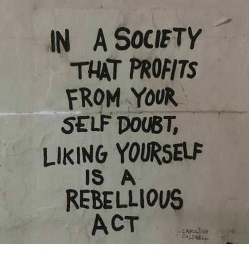 Rebellious, Doubt, and Act: IN A SOCIETY  THAT PROFITS  FROM YOUR  SELF DOUBT,  LIKING YOURSELF  IS A  REBELLIOUS  ACT  CARILINE