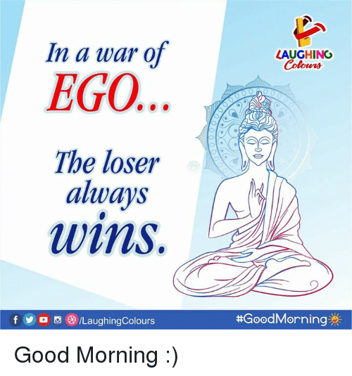Good Morning, Good, and Indianpeoplefacebook: In a war o  LAUGHING  EGO...  The loser  always  wims.  f D /LaughingColours  #GoodMorning煮  0 Good Morning :)