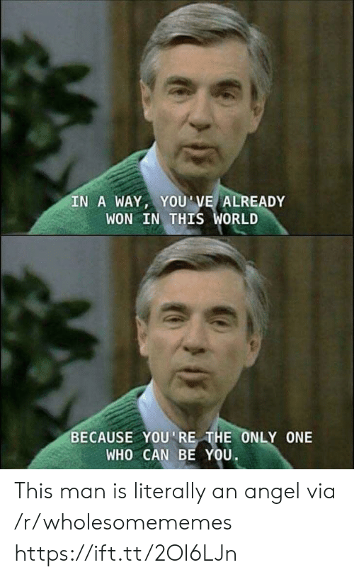 Be You: IN A WAY, YOU'VE ALREADY  WON IN THIS WORLD  BECAUSE YOU'RE THE ONLY ONE  WHO CAN BE YOU This man is literally an angel via /r/wholesomememes https://ift.tt/2OI6LJn