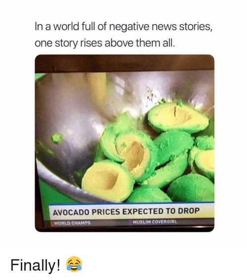 Memes, Muslim, and News: In a world full of negative news stories,  one story rises above them all.  AVOCADO PRICES EXPECTED TO DROP  WORLD CHAMPS  MUSLIM COVERGIRL Finally! 😂