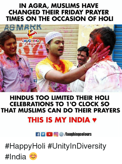Clock, Friday, and India: IN AGRA, MUSLIMS HAVE  CHANGED THEIR FRIDAY PRAYER  TIMES ON THE OCCASION OF HOLI  LAUGHING  HINDUS TOO LIMITED THEIR HOLI  CELEBRATIONS TO 1'O CLOCK SO  THAT MUSLIMS CAN DO THEIR PRAYERS  THIS IS MY INDIA #HappyHoli #UnityInDiversity #India 😊