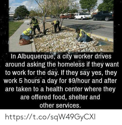 Homeless: In Albuquerque, a city worker drives  around asking the homeless if they want  to work for the day. If they say yes, they  work 5 hours a day for $9/hour and after  are taken to a health center where they  are offered food, shelter and  other services. https://t.co/sqW49GyCXl