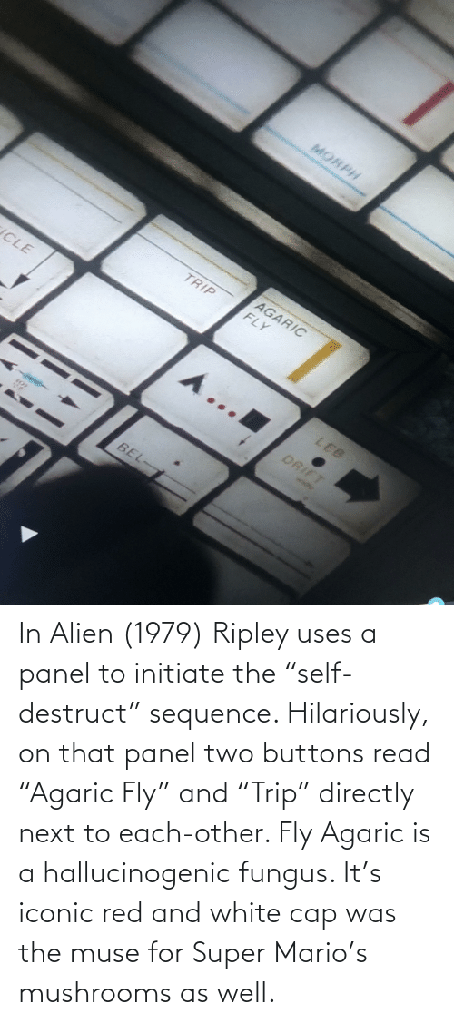 "Next To: In Alien (1979) Ripley uses a panel to initiate the ""self-destruct"" sequence. Hilariously, on that panel two buttons read ""Agaric Fly"" and ""Trip"" directly next to each-other. Fly Agaric is a hallucinogenic fungus. It's iconic red and white cap was the muse for Super Mario's mushrooms as well."