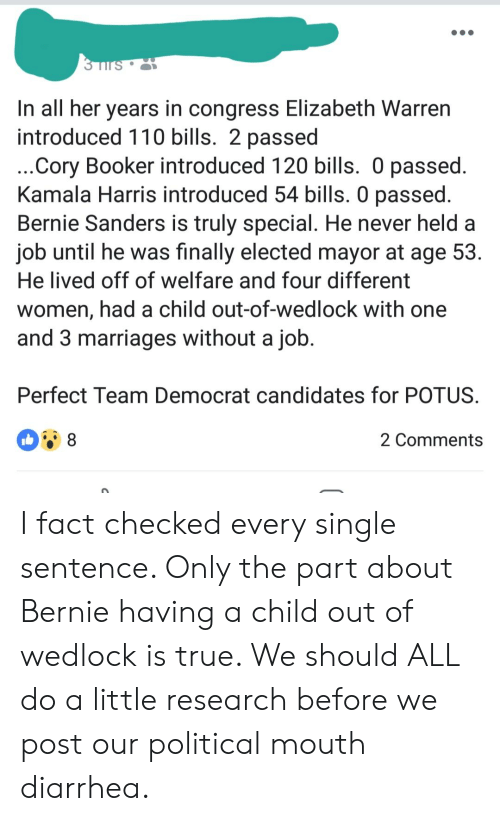 Andrew Bogut, Bernie Sanders, and Elizabeth Warren: In all her years in congress Elizabeth Warren  introduced 110 bills. 2 passed  Cory Booker introduced 120 bills. 0 passed  Kamala Harris introduced 54 bills. O passed  Bernie Sanders is truly special. He never held a  job until he was finally elected mayor at age 53  He lived off of welfare and four different  women, had a child out-of-wedlock with one  and 3 marriages without a jołb  Perfect Team Democrat candidates for POTUS  2 Comments I fact checked every single sentence. Only the part about Bernie having a child out of wedlock is true. We should ALL do a little research before we post our political mouth diarrhea.