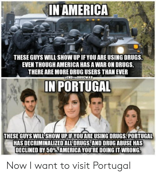 """America, Drugs, and Portugal: IN AMERICA  THESE GUYS WILL SHOW UP IF YOU ARE USING DRUGS.  EVEN THOUGH AMERICA HAS A WAR ON DRUGS,  THERE ARE MORE DRUG USERS THAN EVER  #ENDTHEDRUCWAR  IN PORTUGAL  THESE GUYS WILL SHOW UPIF YOU ARE USING DRUGS PORTUGAL  HAS DECRIMINALIZED ALL' DRUGS, AND DRUG ABUSE HAS  DECLINED BY 50%""""AMERICA YOU'RE DOING IT WRONG Now I want to visit Portugal"""