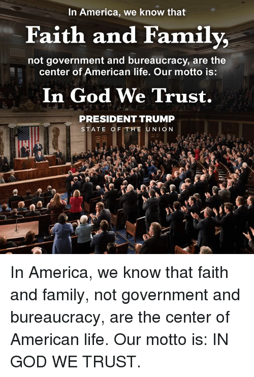 America, Family, and God: In America, we know that  Faith and Family,  not government and bureaucracy, are the  center of American life. Our motto is:  In God We Trust  PRESIDENT TRUMP  STATE OFTHE UNION In America, we know that faith and family, not government and bureaucracy, are the center of American life. Our motto is: IN GOD WE TRUST.