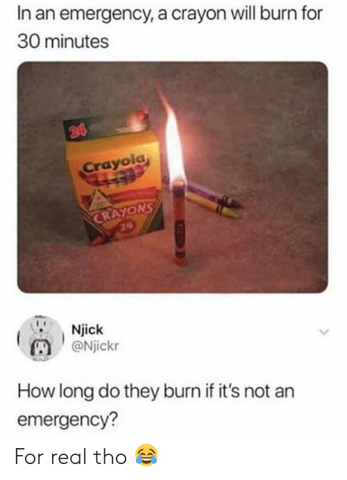 Memes, 🤖, and How: In an emergency, a crayon will burn for  30 minutes  Crayola  ONS  24  Njick  Njickr  How long do they burn if it's not an  emergency? For real tho 😂