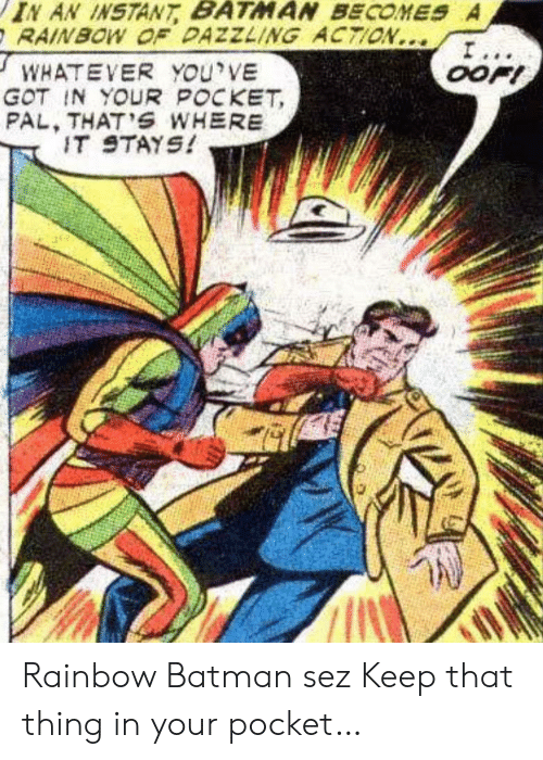 Batman, Rainbow, and Got: IN AN INSTANT BATMAN BECOMES A  RAINBOW OF DAZZLING ACTION...  I...  OOFI  WHATEVER YOu'VE  GOT IN YOUR POCKET  PAL, THAT'S WHERE  IT STAYS! Rainbow Batman sez Keep that thing in your pocket…